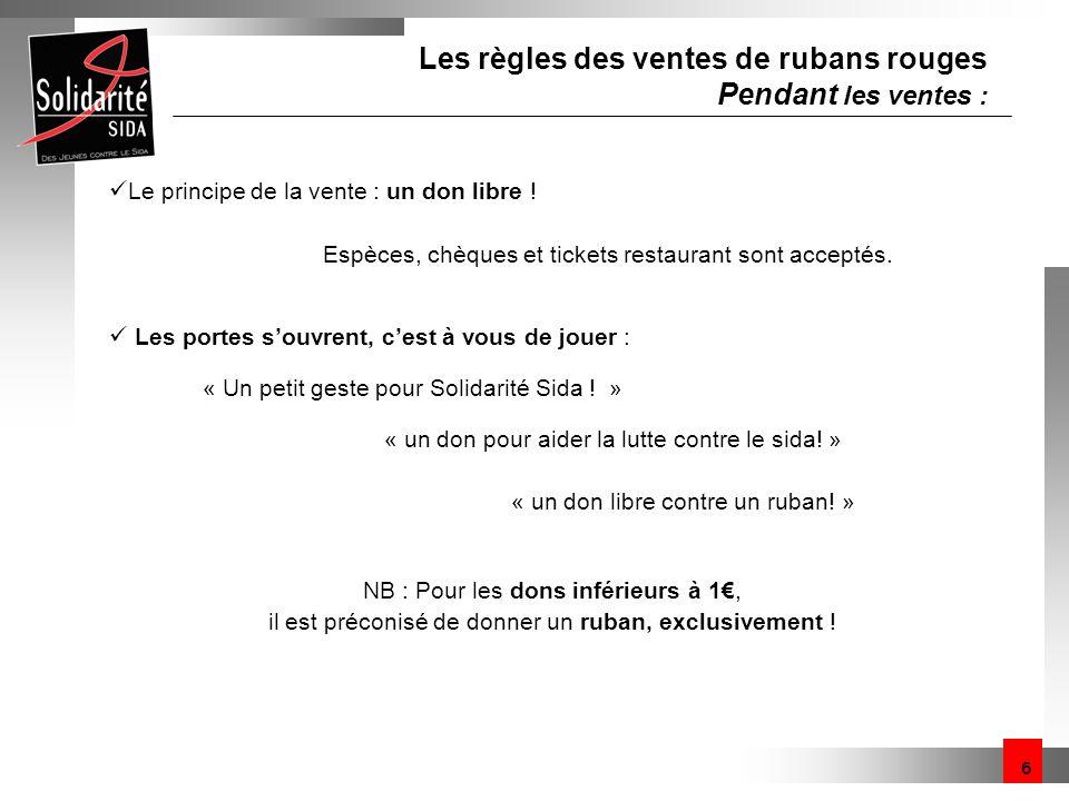 6 Les règles des ventes de rubans rouges Pendant les ventes : Le principe de la vente : un don libre ! Espèces, chèques et tickets restaurant sont acc