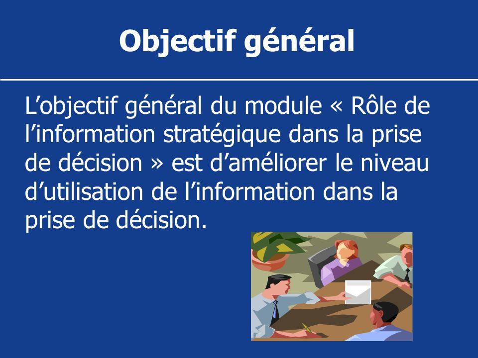 Objectif général Lobjectif général du module « Rôle de linformation stratégique dans la prise de décision » est daméliorer le niveau dutilisation de l