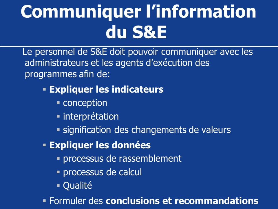 Communiquer linformation du S&E Le personnel de S&E doit pouvoir communiquer avec les administrateurs et les agents dexécution des programmes afin de: