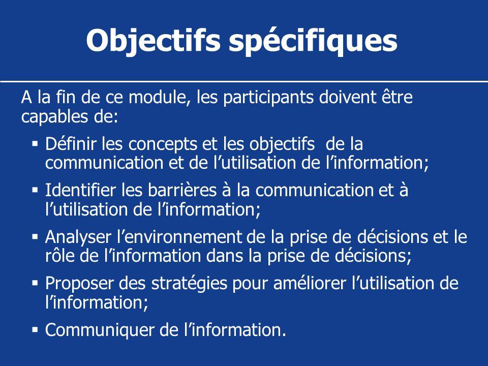 Objectifs spécifiques A la fin de ce module, les participants doivent être capables de: Définir les concepts et les objectifs de la communication et d