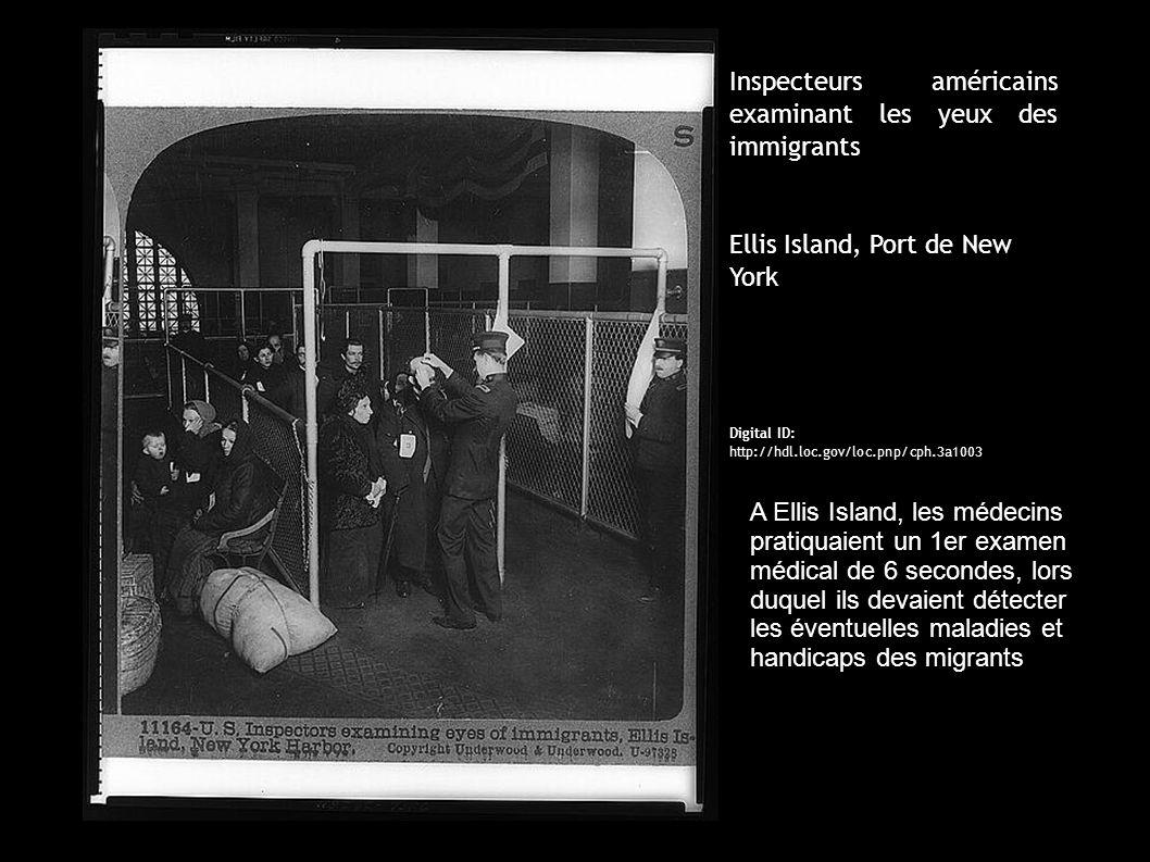 Inspecteurs américains examinant les yeux des immigrants Ellis Island, Port de New York Digital ID: http://hdl.loc.gov/loc.pnp/cph.3a1003 A Ellis Island, les médecins pratiquaient un 1er examen médical de 6 secondes, lors duquel ils devaient détecter les éventuelles maladies et handicaps des migrants