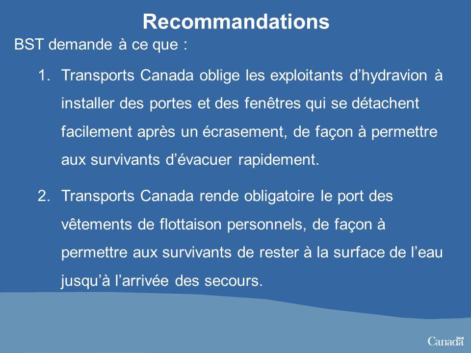 Recommandations BST demande à ce que : 1.Transports Canada oblige les exploitants dhydravion à installer des portes et des fenêtres qui se détachent facilement après un écrasement, de façon à permettre aux survivants dévacuer rapidement.
