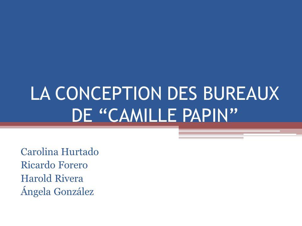 LA CONCEPTION DES BUREAUX DE CAMILLE PAPIN Carolina Hurtado Ricardo Forero Harold Rivera Ángela González