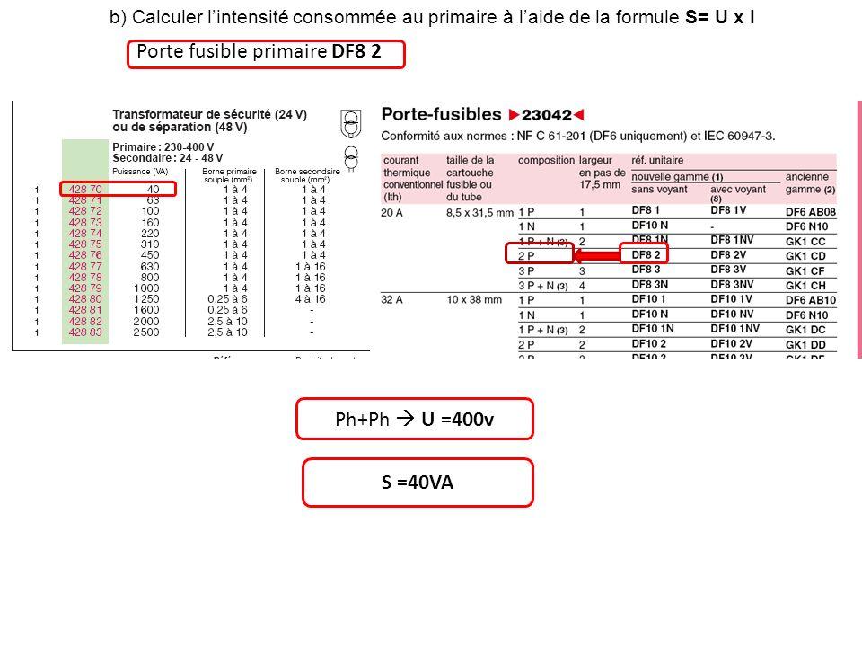 b) Calculer lintensité consommée au primaire à laide de la formule S= U x I Porte fusible primaire DF8 2 Ph+Ph U =400v S =40VA