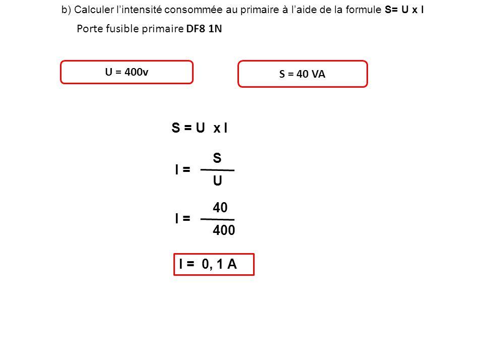 b) Calculer lintensité consommée au primaire à laide de la formule S= U x I Porte fusible primaire DF8 1N U = 400v S = 40 VA S = U x I I = S U 40 400