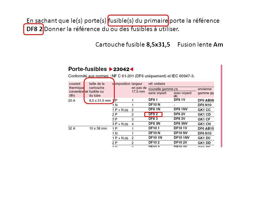 En sachant que le(s) porte(s) fusible(s) du primaire porte la référence DF8 2 Donner la référence du ou des fusibles à utiliser. Cartouche fusible 8,5