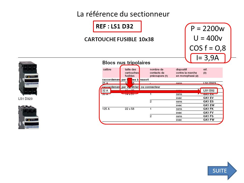 La référence du sectionneur P = 2200w U = 400v COS f = O,8 I= 3,9A REF : LS1 D32 CARTOUCHE FUSIBLE 10x38 SUITE
