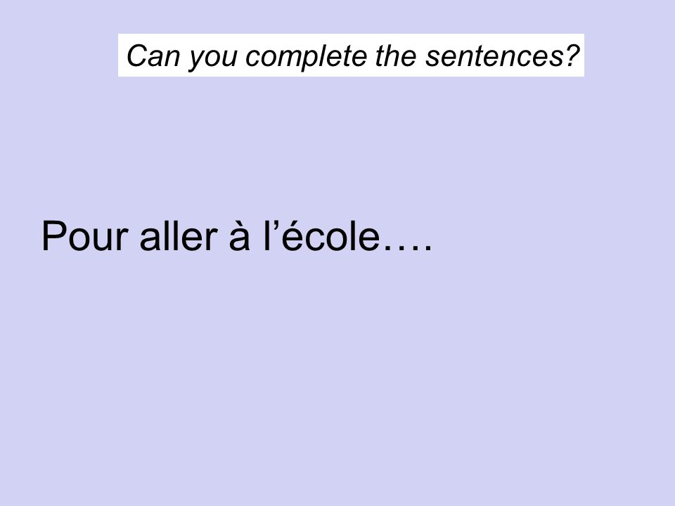 Can you complete the sentences Pour aller à lécole….