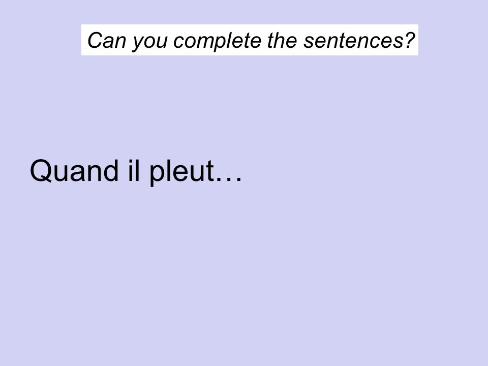 Can you complete the sentences? Quand il pleut…
