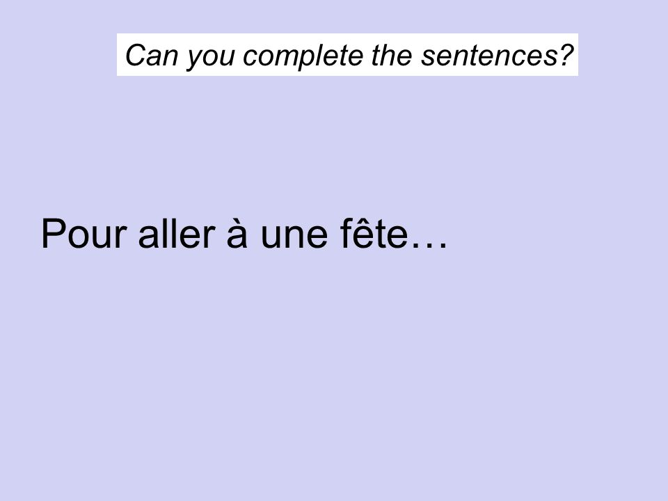 Can you complete the sentences Pour aller à une fête…