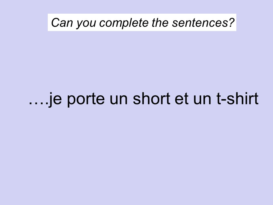 Can you complete the sentences? ….je porte un short et un t-shirt