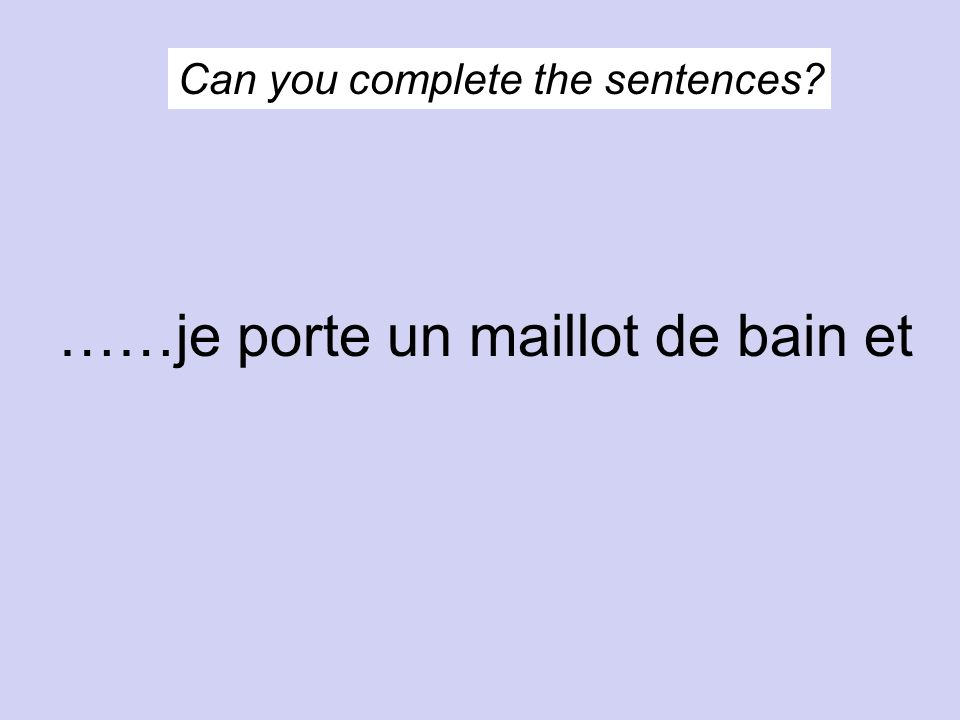 Can you complete the sentences? ……je porte un maillot de bain et