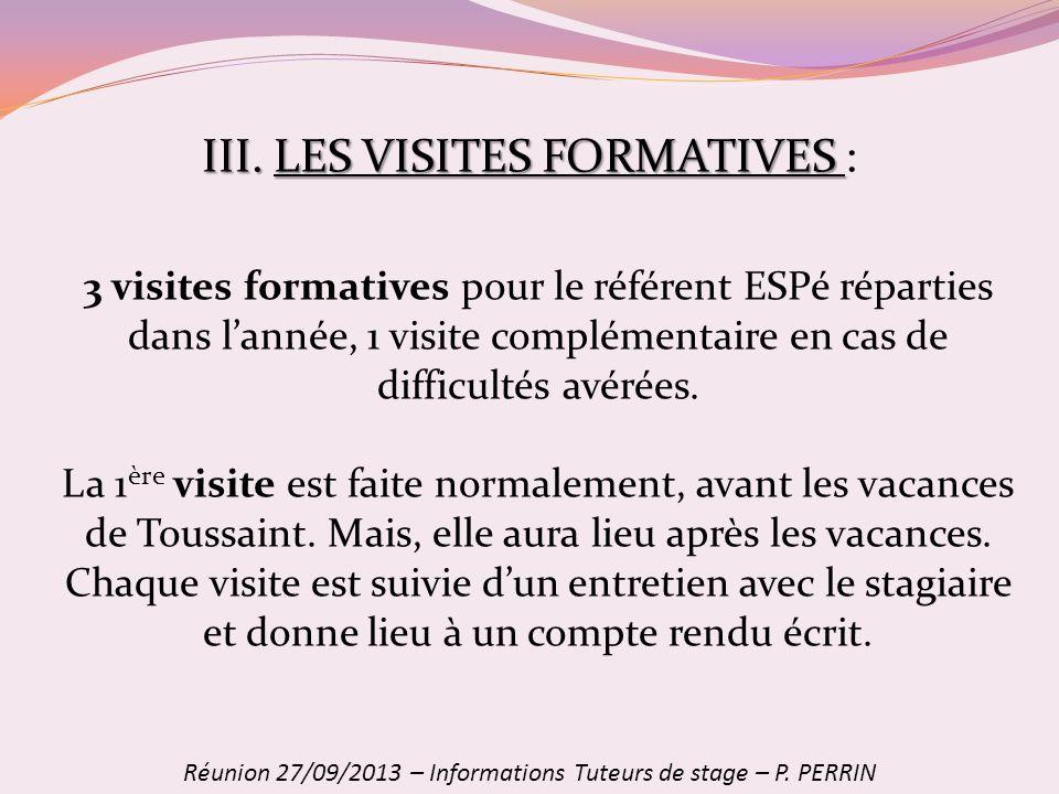 III. LES VISITES FORMATIVES III. LES VISITES FORMATIVES : Réunion 27/09/2013 – Informations Tuteurs de stage – P. PERRIN 3 visites formatives pour le