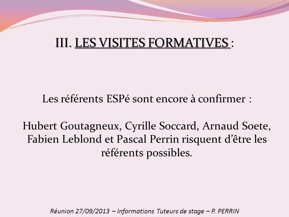 III. LES VISITES FORMATIVES III. LES VISITES FORMATIVES : Réunion 27/09/2013 – Informations Tuteurs de stage – P. PERRIN Les référents ESPé sont encor