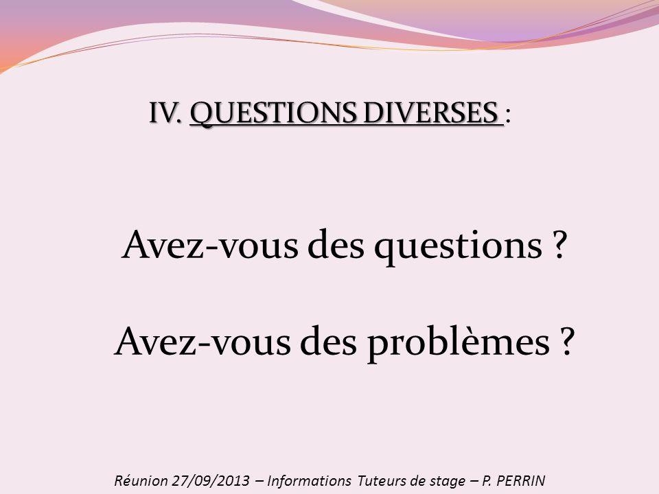 Avez-vous des questions ? Avez-vous des problèmes ? IV. QUESTIONS DIVERSES IV. QUESTIONS DIVERSES : Réunion 27/09/2013 – Informations Tuteurs de stage