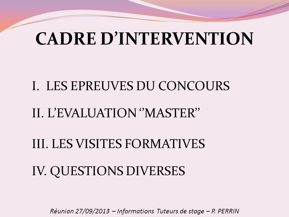 CADRE DINTERVENTION I. LES EPREUVES DU CONCOURS II. LEVALUATION MASTER III. LES VISITES FORMATIVES IV. QUESTIONS DIVERSES Réunion 27/09/2013 – Informa