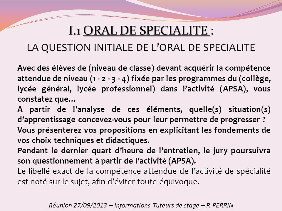 I.1ORAL DE SPECIALITE I.1 ORAL DE SPECIALITE : Réunion 27/09/2013 – Informations Tuteurs de stage – P. PERRIN Avec des élèves de (niveau de classe) de