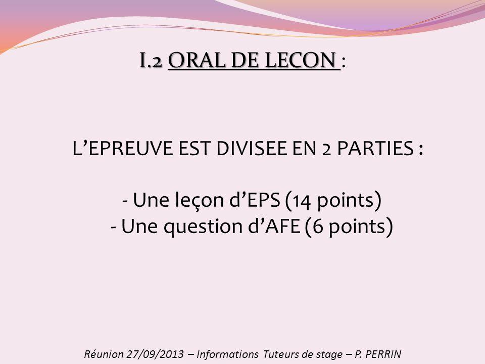 I.2ORAL DE LECON I.2 ORAL DE LECON : Réunion 27/09/2013 – Informations Tuteurs de stage – P. PERRIN LEPREUVE EST DIVISEE EN 2 PARTIES : - Une leçon dE