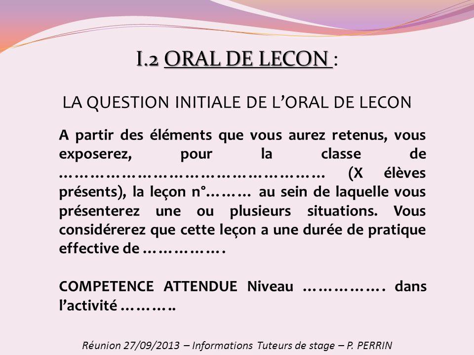 I.2ORAL DE LECON I.2 ORAL DE LECON : Réunion 27/09/2013 – Informations Tuteurs de stage – P. PERRIN A partir des éléments que vous aurez retenus, vous
