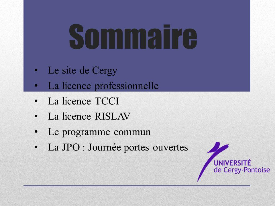 Sommaire Le site de Cergy La licence professionnelle La licence TCCI La licence RISLAV Le programme commun La JPO : Journée portes ouvertes