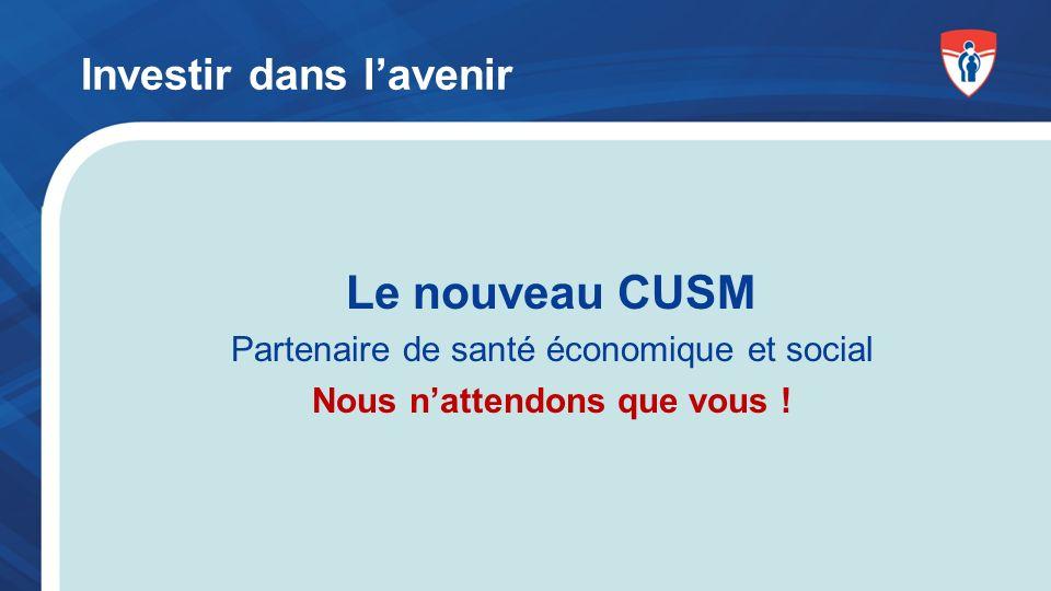 Le nouveau CUSM Partenaire de santé économique et social Nous nattendons que vous .