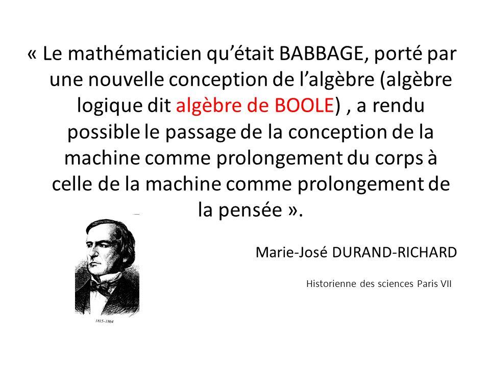 « Le mathématicien quétait BABBAGE, porté par une nouvelle conception de lalgèbre (algèbre logique dit algèbre de BOOLE), a rendu possible le passage