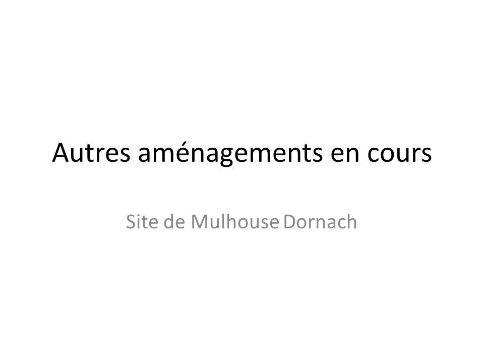 Autres aménagements en cours Site de Mulhouse Dornach
