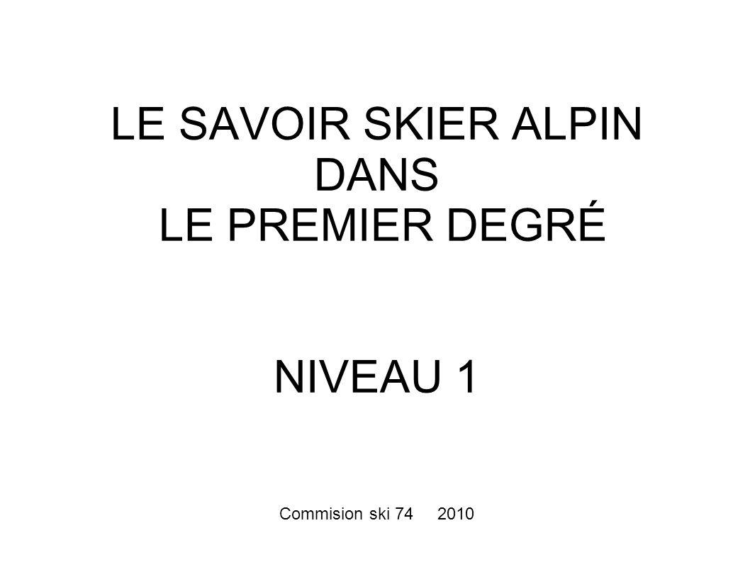 LE SAVOIR SKIER ALPIN DANS LE PREMIER DEGRÉ NIVEAU 1 Commision ski 74 2010