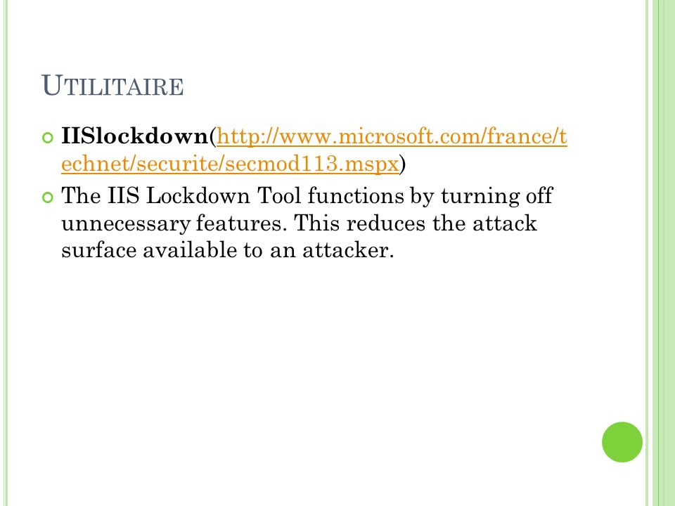 U TILITAIRE IISlockdown (http://www.microsoft.com/france/t echnet/securite/secmod113.mspx)http://www.microsoft.com/france/t echnet/securite/secmod113.mspx The IIS Lockdown Tool functions by turning off unnecessary features.