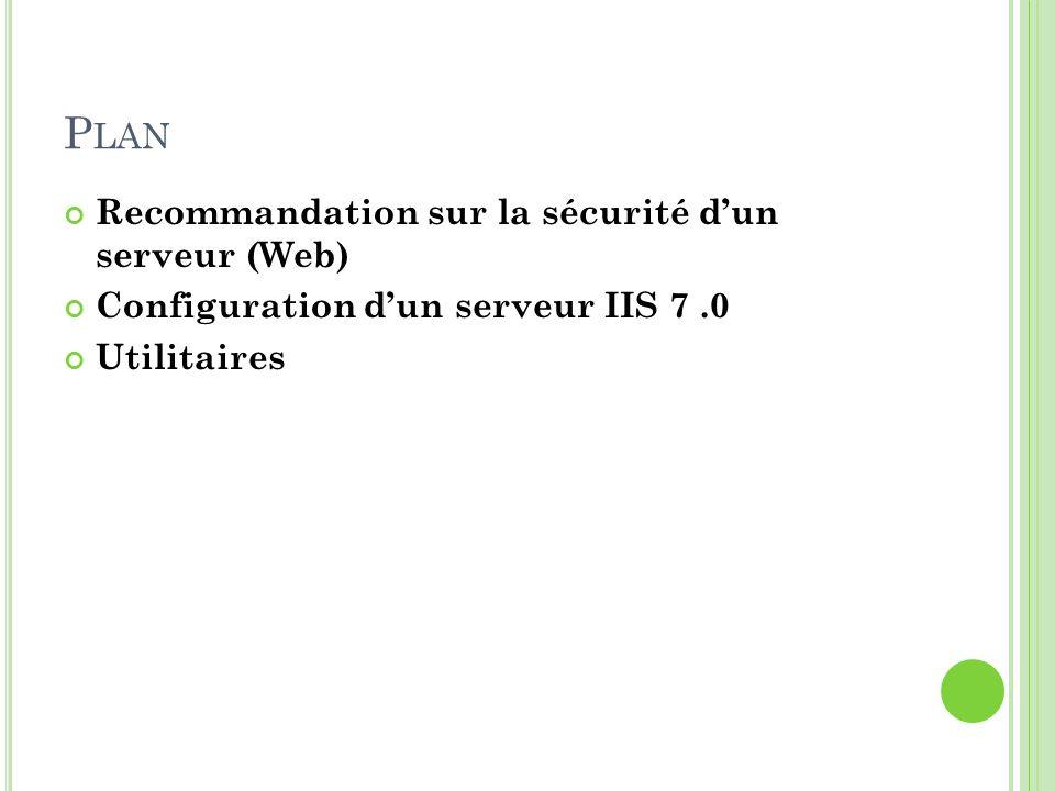 P LAN Recommandation sur la sécurité dun serveur (Web) Configuration dun serveur IIS 7.0 Utilitaires