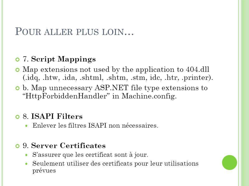 P OUR ALLER PLUS LOIN … 7. Script Mappings Map extensions not used by the application to 404.dll (.idq,.htw,.ida,.shtml,.shtm,.stm, idc,.htr,.printer)