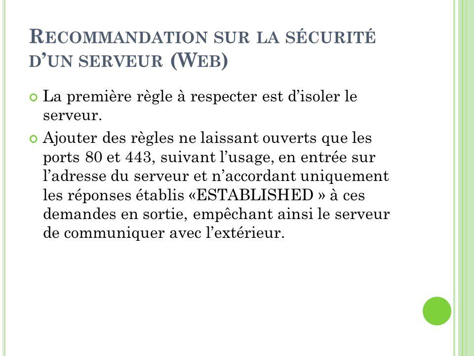 R ECOMMANDATION SUR LA SÉCURITÉ D UN SERVEUR (W EB ) La première règle à respecter est disoler le serveur. Ajouter des règles ne laissant ouverts que