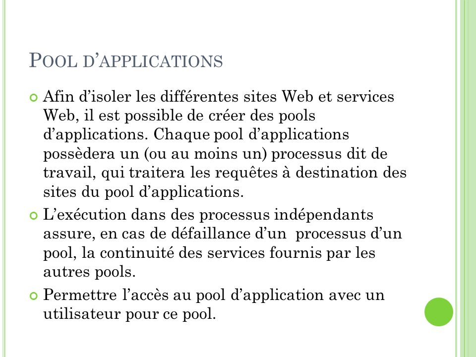 P OOL D APPLICATIONS Afin disoler les différentes sites Web et services Web, il est possible de créer des pools dapplications. Chaque pool dapplicatio