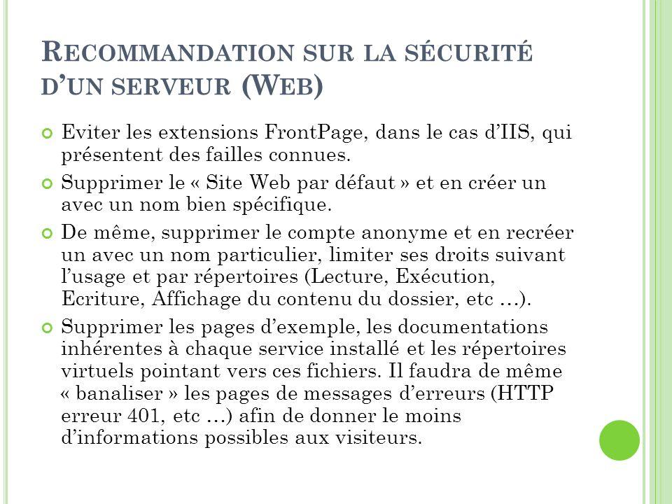 R ECOMMANDATION SUR LA SÉCURITÉ D UN SERVEUR (W EB ) Eviter les extensions FrontPage, dans le cas dIIS, qui présentent des failles connues. Supprimer