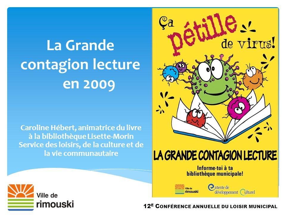 La Grande contagion lecture en 2009 12 E C ONFÉRENCE ANNUELLE DU LOISIR MUNICIPAL Caroline Hébert, animatrice du livre à la bibliothèque Lisette-Morin Service des loisirs, de la culture et de la vie communautaire