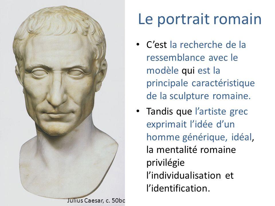 Le portrait romain Cest la recherche de la ressemblance avec le modèle qui est la principale caractéristique de la sculpture romaine. Tandis que larti