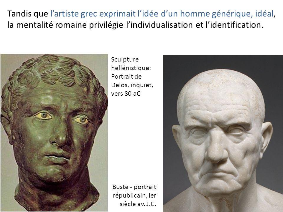 Tandis que lartiste grec exprimait lidée dun homme générique, idéal, la mentalité romaine privilégie lindividualisation et lidentification. Buste - po