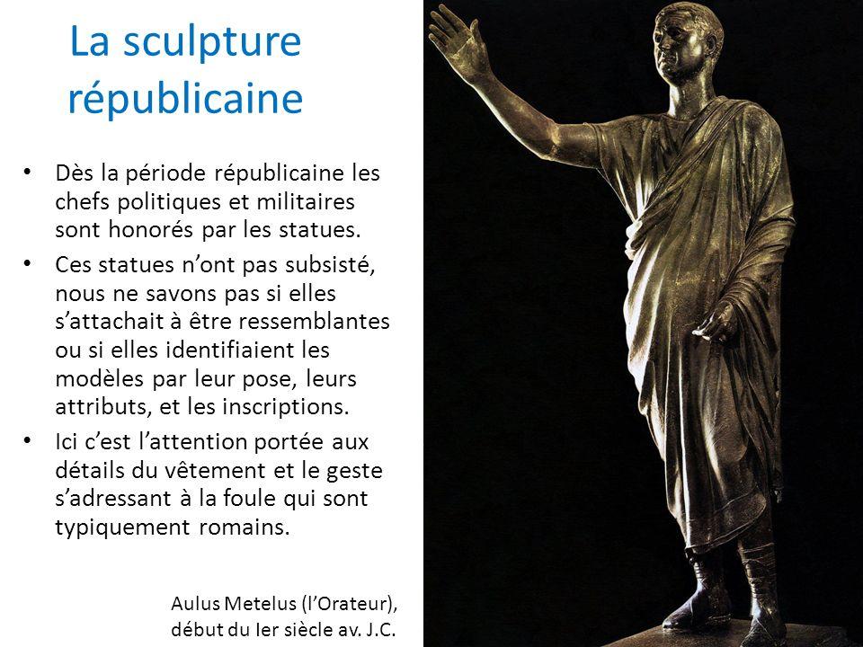 La sculpture républicaine Dès la période républicaine les chefs politiques et militaires sont honorés par les statues. Ces statues nont pas subsisté,