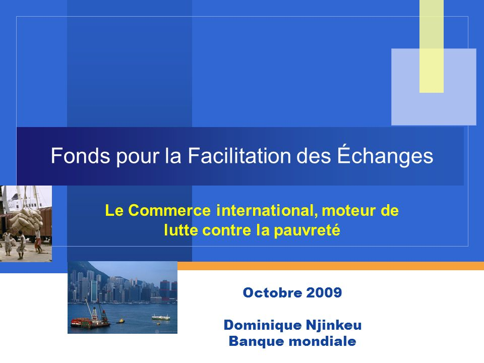 WORLD BANK GROUP April 2009 Fonds pour la Facilitation des Échanges Le Commerce international, moteur de lutte contre la pauvreté Octobre 2009 Dominiq