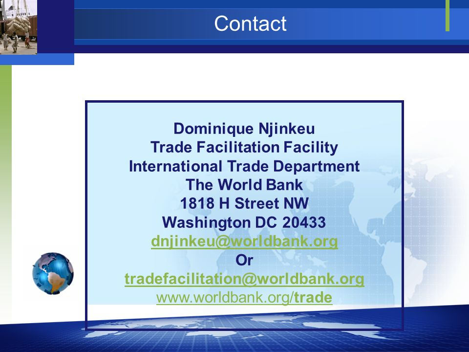 Contact Dominique Njinkeu Trade Facilitation Facility International Trade Department The World Bank 1818 H Street NW Washington DC 20433 dnjinkeu@worl