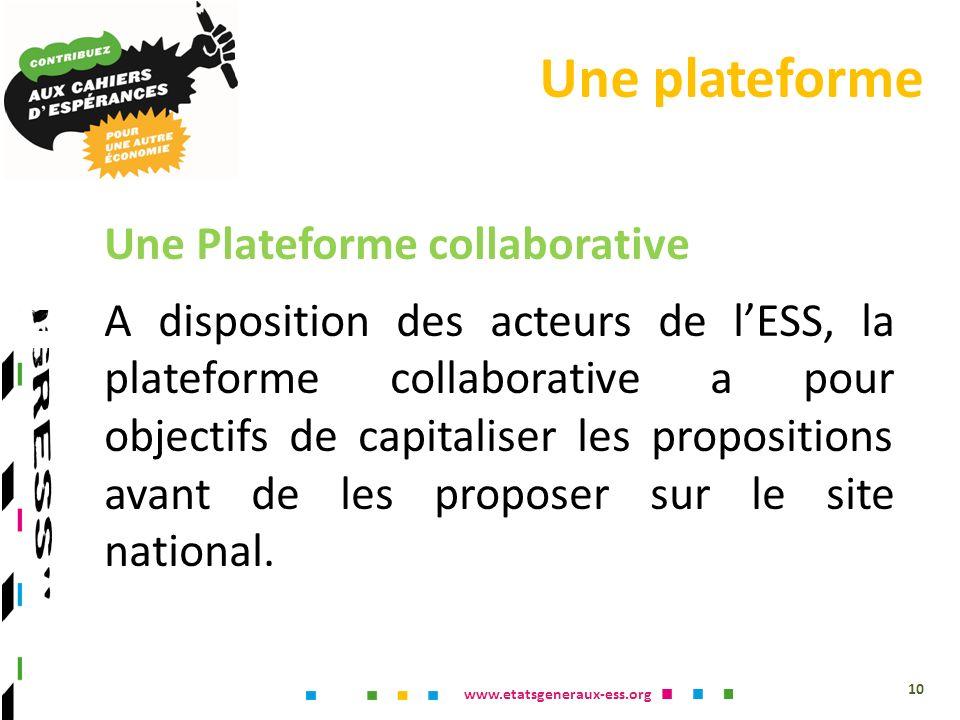 www.etatsgeneraux-ess.org Une plateforme 10 Une Plateforme collaborative A disposition des acteurs de lESS, la plateforme collaborative a pour objectifs de capitaliser les propositions avant de les proposer sur le site national.