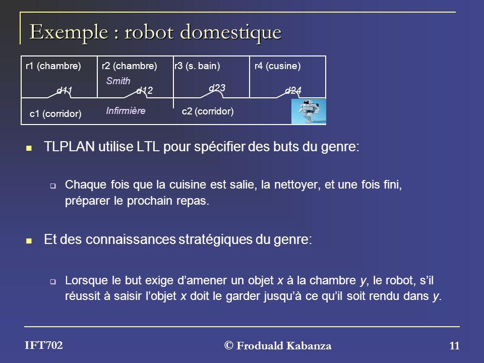 © Froduald Kabanza 11 IFT702 Exemple : robot domestique TLPLAN utilise LTL pour spécifier des buts du genre: Chaque fois que la cuisine est salie, la