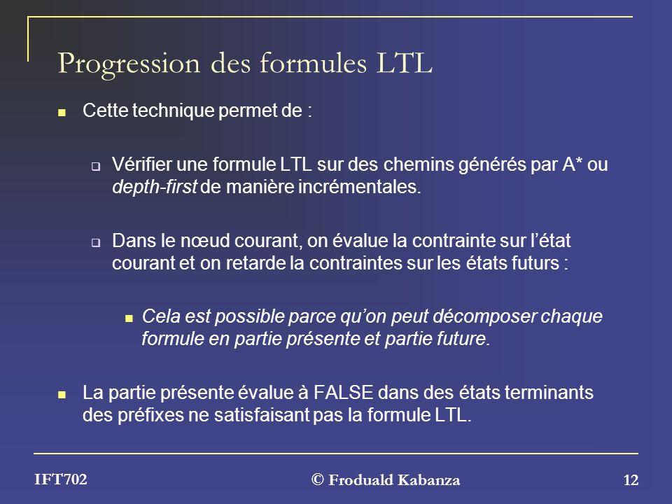© Froduald Kabanza 12 IFT702 Progression des formules LTL Cette technique permet de : Vérifier une formule LTL sur des chemins générés par A* ou depth