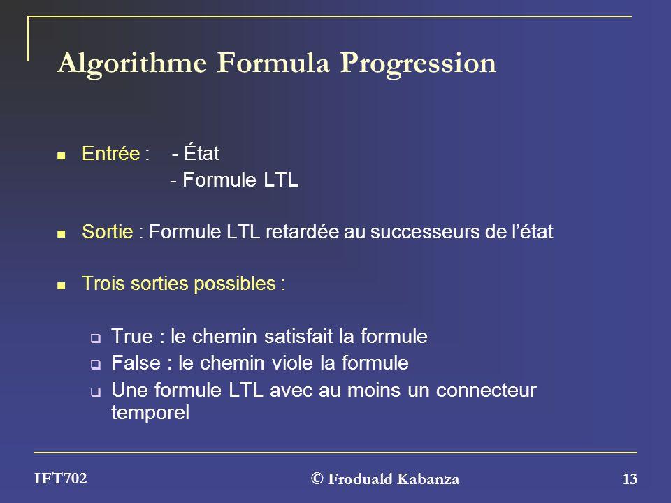 © Froduald Kabanza 13 IFT702 Algorithme Formula Progression Entrée : - État - Formule LTL Sortie : Formule LTL retardée au successeurs de létat Trois