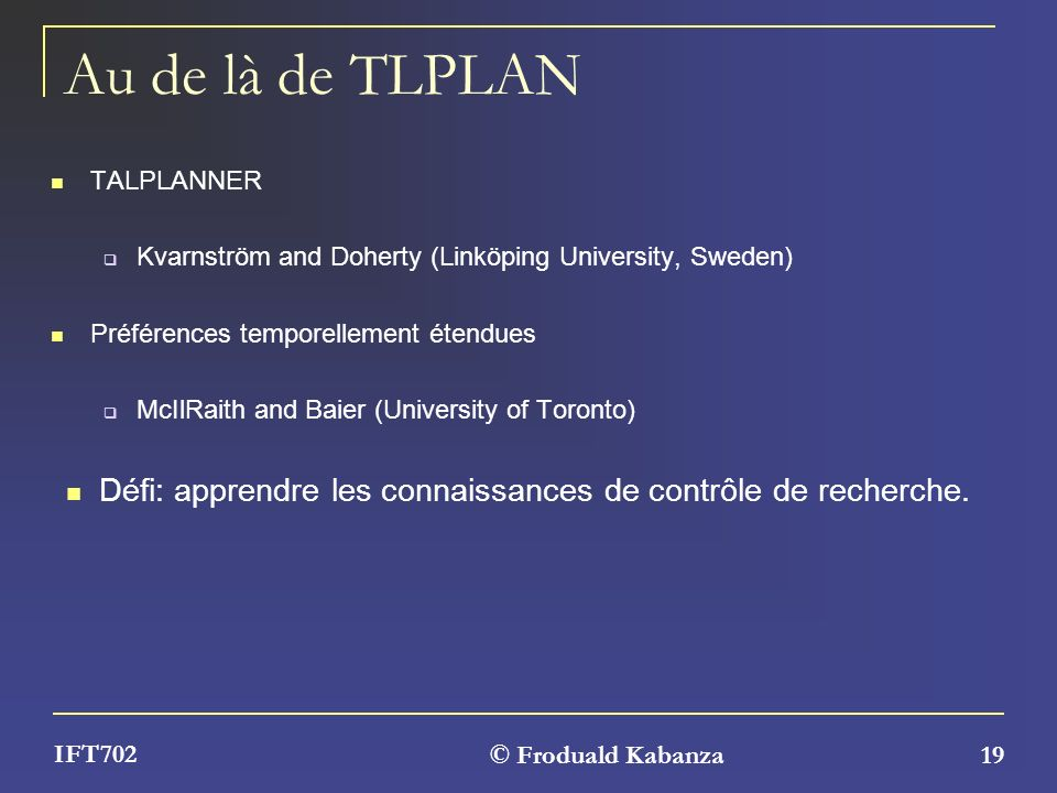 © Froduald Kabanza 19 IFT702 Au de là de TLPLAN TALPLANNER Kvarnström and Doherty (Linköping University, Sweden) Préférences temporellement étendues M