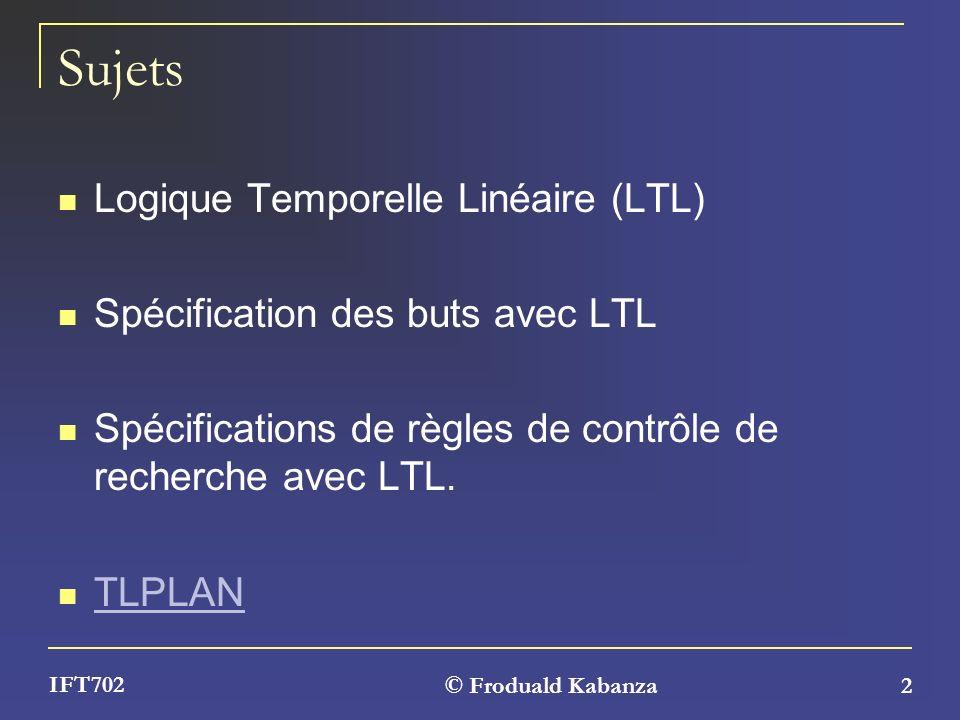 © Froduald Kabanza 2 IFT702 Sujets Logique Temporelle Linéaire (LTL) Spécification des buts avec LTL Spécifications de règles de contrôle de recherche