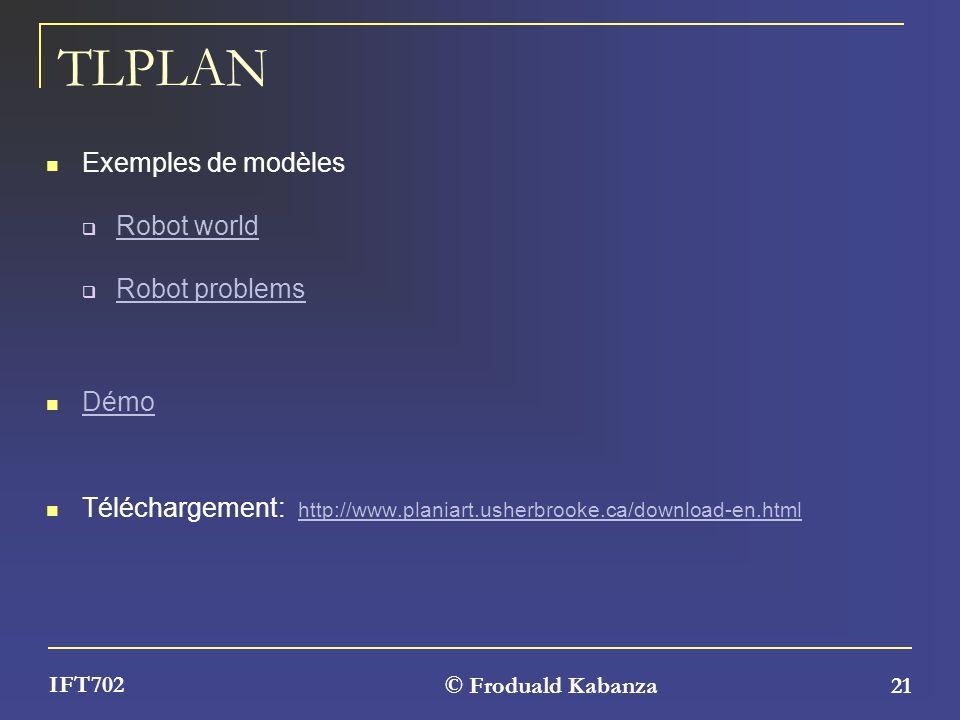 © Froduald Kabanza 21 IFT702 TLPLAN Exemples de modèles Robot world Robot problems Démo Téléchargement: http://www.planiart.usherbrooke.ca/download-en