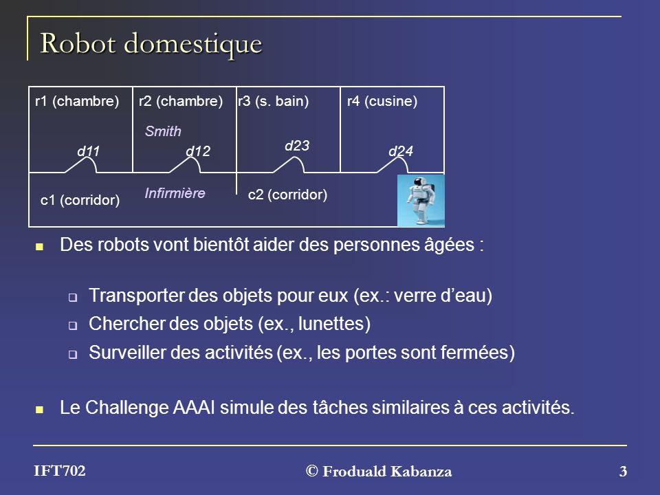 © Froduald Kabanza 3 IFT702 Robot domestique Des robots vont bientôt aider des personnes âgées : Transporter des objets pour eux (ex.: verre deau) Che