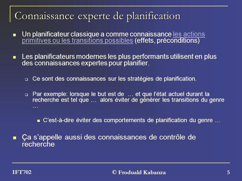© Froduald Kabanza 5 IFT702 Connaissance experte de planification Un planificateur classique a comme connaissance les actions primitives ou les transi