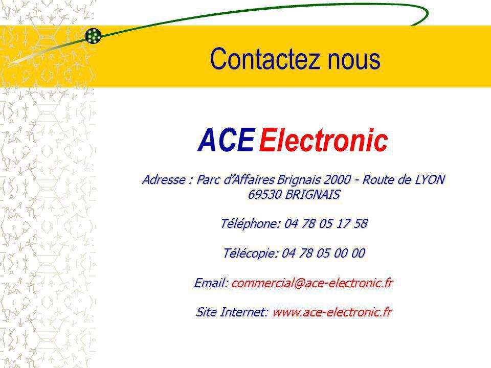 ACE Electronic Adresse : Parc dAffaires Brignais 2000 - Route de LYON 69530 BRIGNAIS Téléphone: 04 78 05 17 58 Télécopie: 04 78 05 00 00 Email: commercial@ace-electronic.fr Site Internet: www.ace-electronic.fr Contactez nous